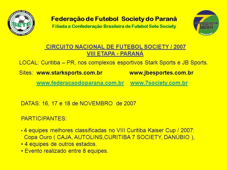 Federação de Futebol Society do Paraná Filiada a Confederação Brasileira de Futebol Sete Society CIRCUITO NACIONAL DE FUTEBOL SOCIETY / 2007 VIII ETAPA - PARANÁ LOCAL: Curitiba – PR, nos complexos esportivos Stark Sports e JB Sports.