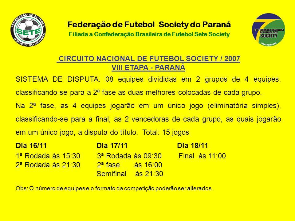 Federação de Futebol Society do Paraná Filiada a Confederação Brasileira de Futebol Sete Society CIRCUITO NACIONAL DE FUTEBOL SOCIETY / 2007 VIII ETAPA - PARANÁ SISTEMA DE DISPUTA: 08 equipes divididas em 2 grupos de 4 equipes, classificando-se para a 2ª fase as duas melhores colocadas de cada grupo.