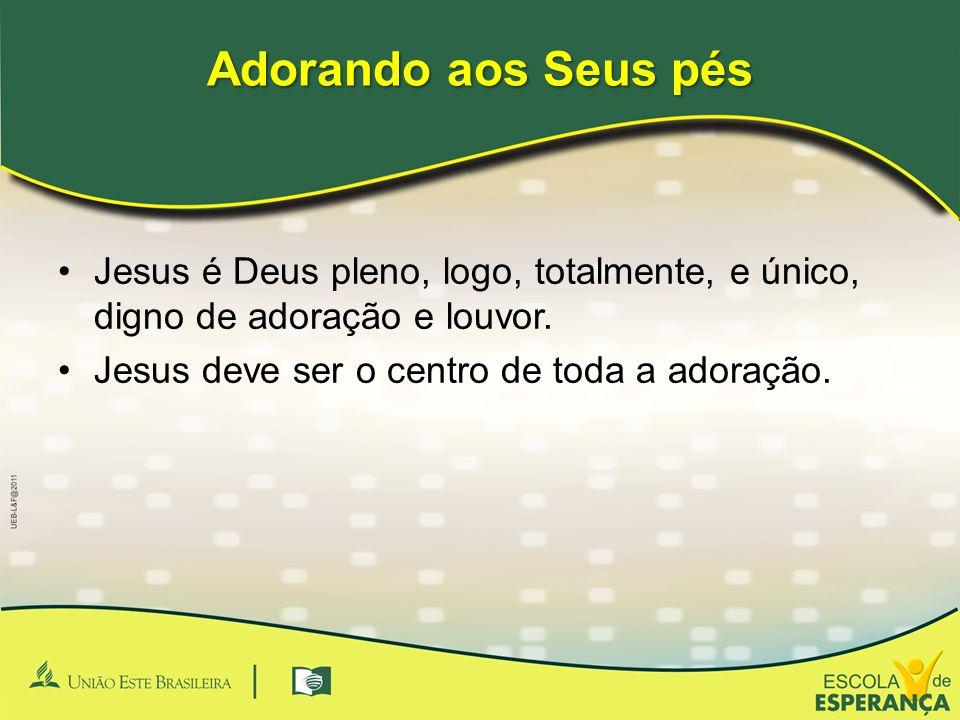 Adorando aos Seus pés •Jesus é Deus pleno, logo, totalmente, e único, digno de adoração e louvor. •Jesus deve ser o centro de toda a adoração.