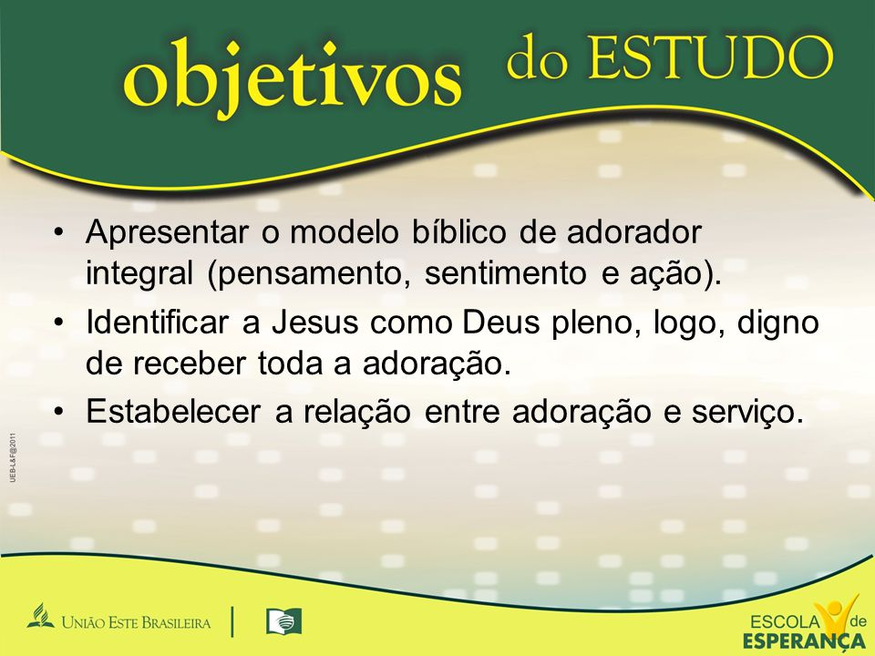 •Apresentar o modelo bíblico de adorador integral (pensamento, sentimento e ação). •Identificar a Jesus como Deus pleno, logo, digno de receber toda a