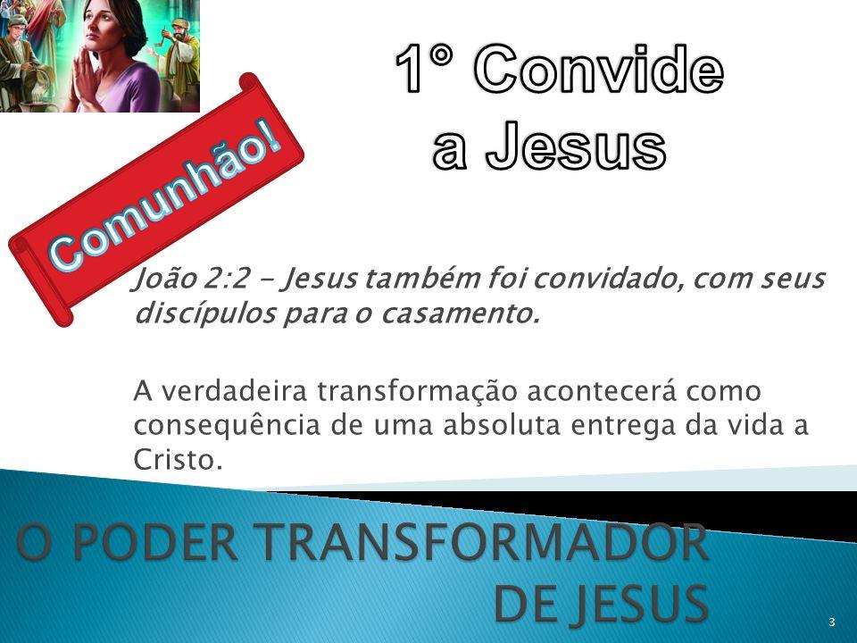 João 2:2 - Jesus também foi convidado, com seus discípulos para o casamento. A verdadeira transformação acontecerá como consequência de uma absoluta e