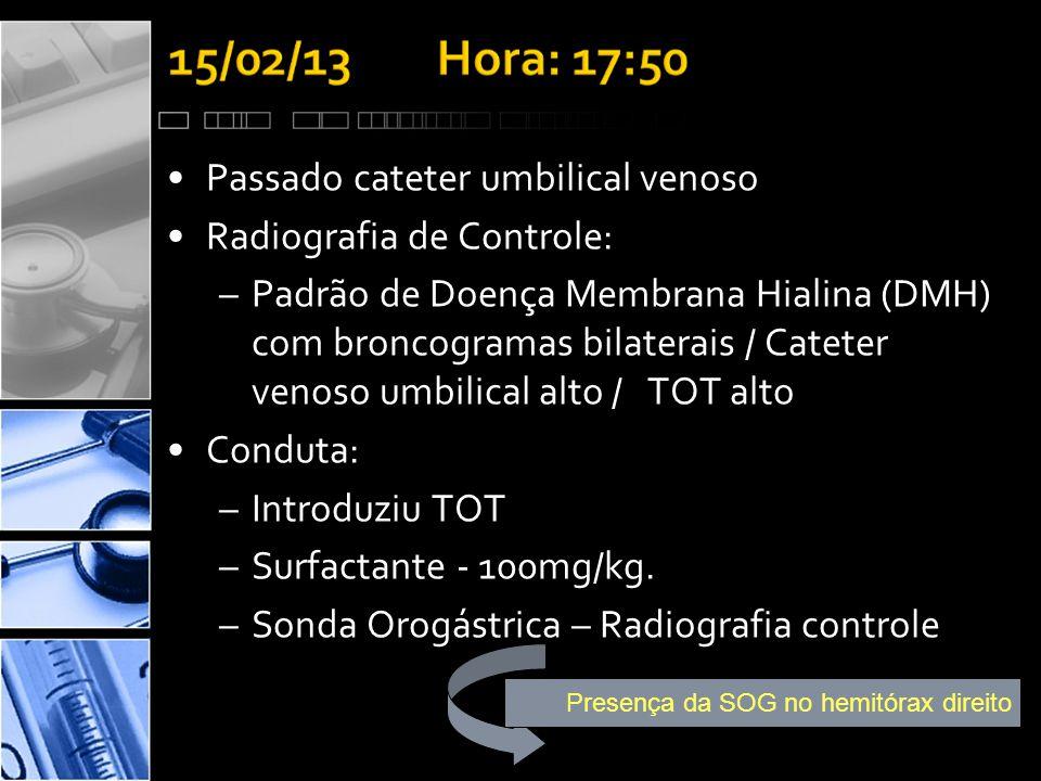 •Passado cateter umbilical venoso •Radiografia de Controle: –Padrão de Doença Membrana Hialina (DMH) com broncogramas bilaterais / Cateter venoso umbilical alto / TOT alto •Conduta: –Introduziu TOT –Surfactante - 100mg/kg.