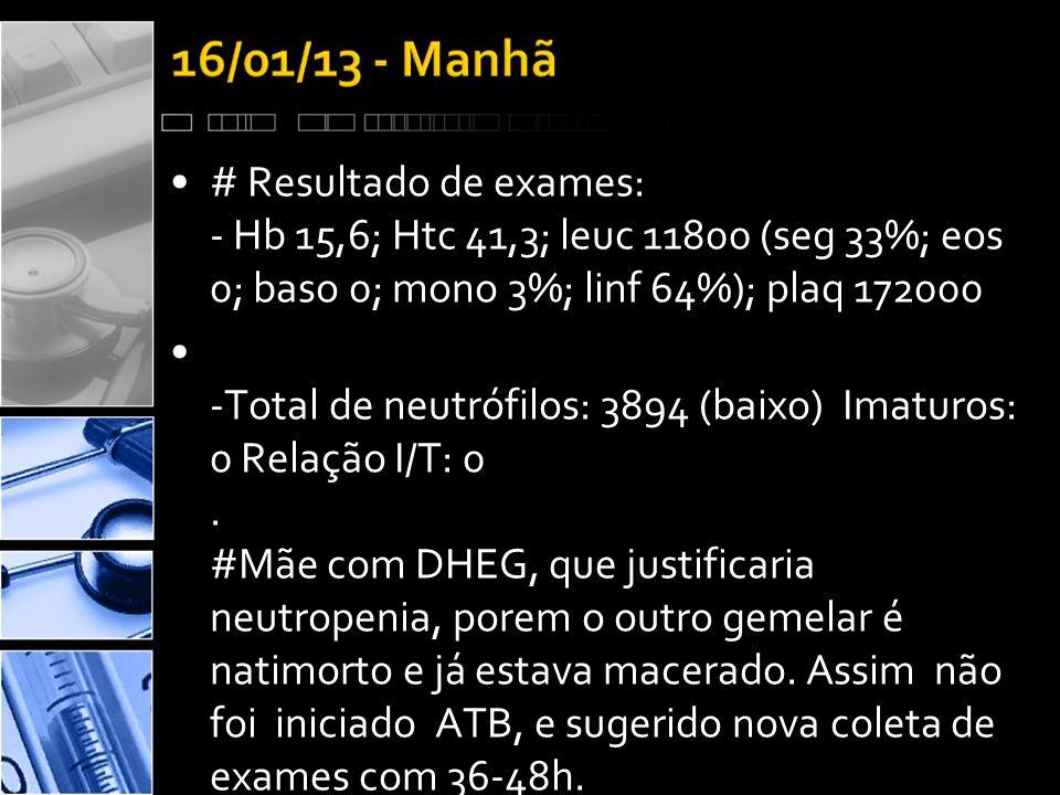 •# Resultado de exames: - Hb 15,6; Htc 41,3; leuc 11800 (seg 33%; eos 0; baso 0; mono 3%; linf 64%); plaq 172000 • -Total de neutrófilos: 3894 (baixo) Imaturos: 0 Relação I/T: 0.