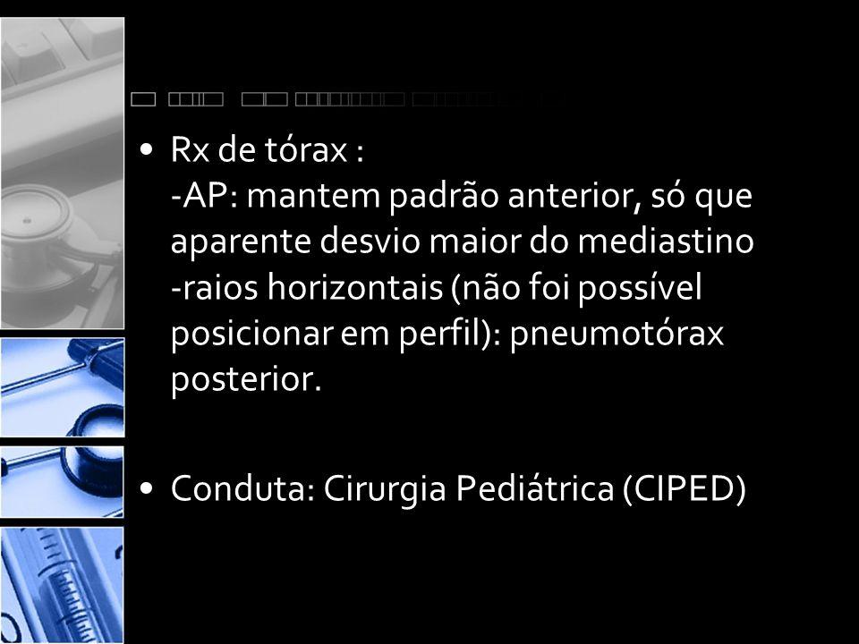 •Rx de tórax : -AP: mantem padrão anterior, só que aparente desvio maior do mediastino -raios horizontais (não foi possível posicionar em perfil): pneumotórax posterior.