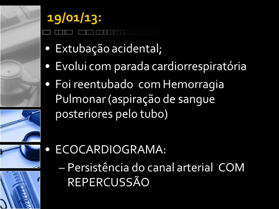 •Extubação acidental; •Evolui com parada cardiorrespiratória •Foi reentubado com Hemorragia Pulmonar (aspiração de sangue posteriores pelo tubo) •ECOCARDIOGRAMA: –Persistência do canal arterial COM REPERCUSSÃO