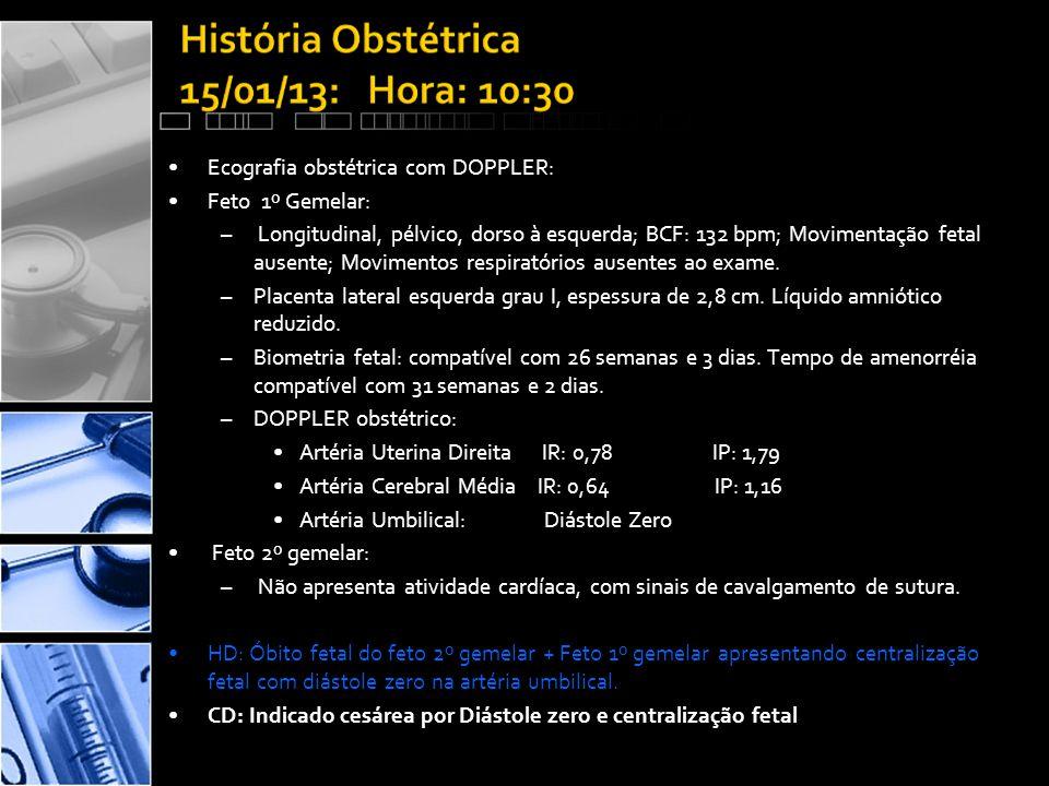 •Ecografia obstétrica com DOPPLER: •Feto 1º Gemelar: – Longitudinal, pélvico, dorso à esquerda; BCF: 132 bpm; Movimentação fetal ausente; Movimentos respiratórios ausentes ao exame.