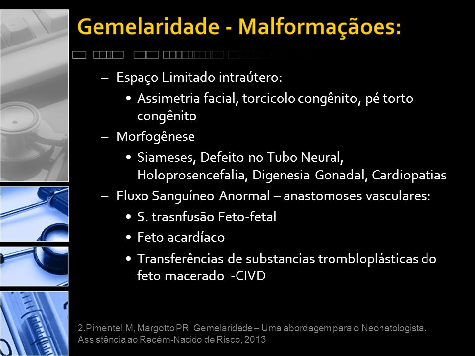 –Espaço Limitado intraútero: •Assimetria facial, torcicolo congênito, pé torto congênito –Morfogênese •Siameses, Defeito no Tubo Neural, Holoprosencefalia, Digenesia Gonadal, Cardiopatias –Fluxo Sanguíneo Anormal – anastomoses vasculares: •S.