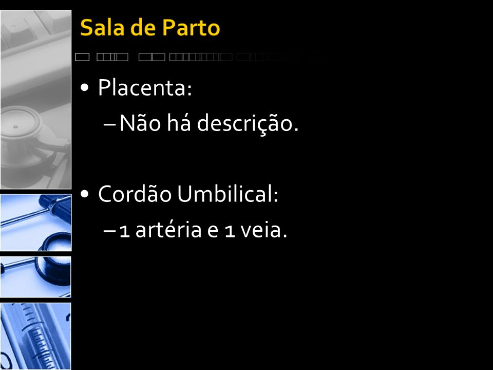 •Placenta: –Não há descrição. •Cordão Umbilical: –1 artéria e 1 veia.