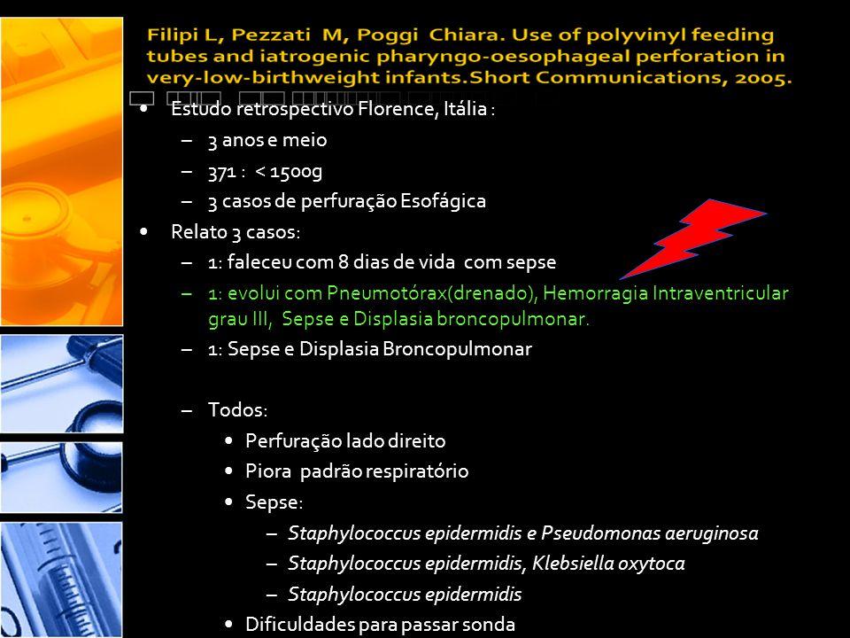 •Estudo retrospectivo Florence, Itália : –3 anos e meio –371 : < 1500g –3 casos de perfuração Esofágica •Relat0 3 casos: –1: faleceu com 8 dias de vida com sepse –1: evolui com Pneumotórax(drenado), Hemorragia Intraventricular grau III, Sepse e Displasia broncopulmonar.