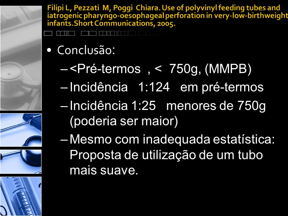 •Conclusão : –<Pré-termos, < 750g, (MMPB) –Incidência 1:124 em pré-termos –Incidência 1:25 menores de 750g (poderia ser maior) –Mesmo com inadequada estatística: Proposta de utilização de um tubo mais suave.