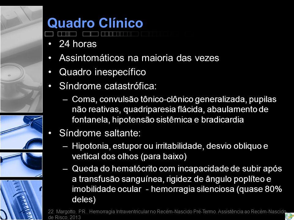 Quadro Clínico •24 horas •Assintomáticos na maioria das vezes •Quadro inespecífico •Síndrome catastrófica: –Coma, convulsão tônico-clônico generalizada, pupilas não reativas, quadriparesia flácida, abaulamento de fontanela, hipotensão sistêmica e bradicardia •Síndrome saltante: –Hipotonia, estupor ou irritabilidade, desvio obliquo e vertical dos olhos (para baixo) –Queda do hematócrito com incapacidade de subir após a transfusão sanguínea, rigidez de ângulo poplíteo e imobilidade ocular - hemorragia silenciosa (quase 80% deles) 22.
