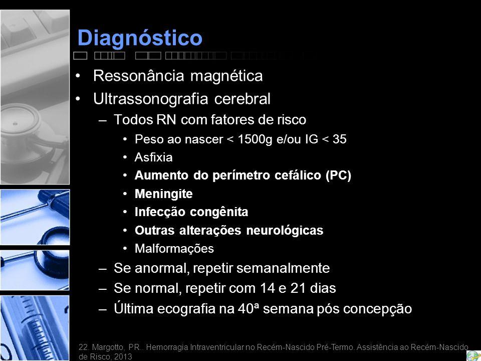 Diagnóstico •Ressonância magnética •Ultrassonografia cerebral –Todos RN com fatores de risco •Peso ao nascer < 1500g e/ou IG < 35 •Asfixia •Aumento do perímetro cefálico (PC) •Meningite •Infecção congênita •Outras alterações neurológicas •Malformações –Se anormal, repetir semanalmente –Se normal, repetir com 14 e 21 dias –Última ecografia na 40ª semana pós concepção 22.