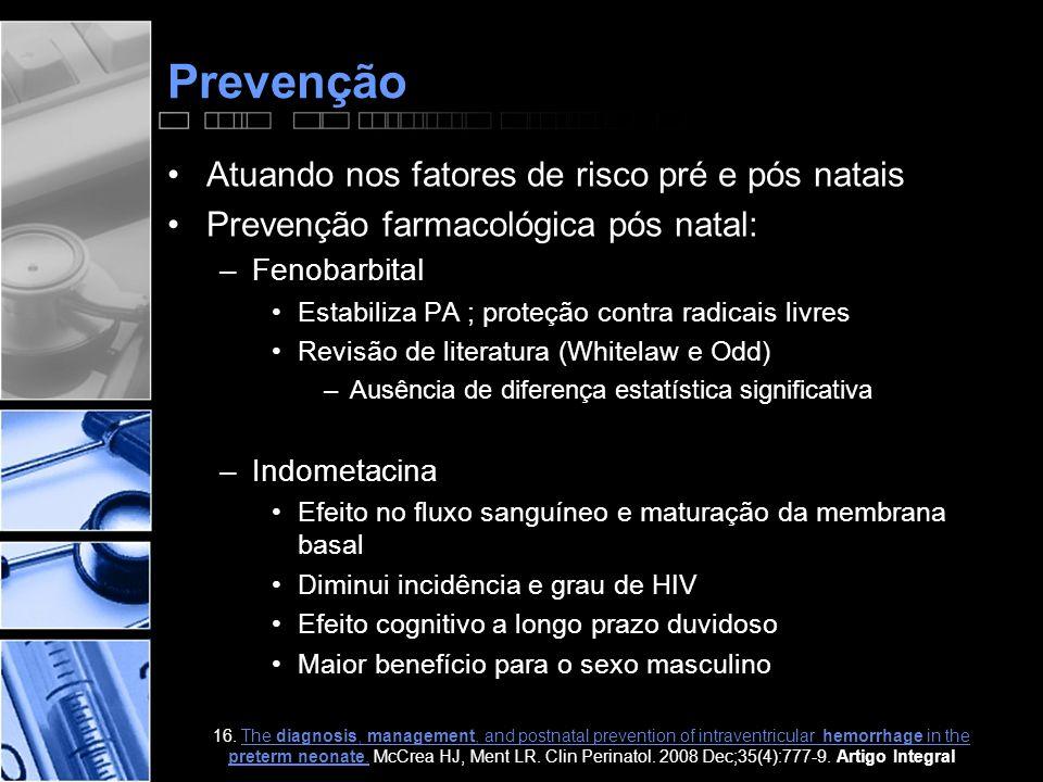 Prevenção •Atuando nos fatores de risco pré e pós natais •Prevenção farmacológica pós natal: –Fenobarbital •Estabiliza PA ; proteção contra radicais livres •Revisão de literatura (Whitelaw e Odd) –Ausência de diferença estatística significativa –Indometacina •Efeito no fluxo sanguíneo e maturação da membrana basal •Diminui incidência e grau de HIV •Efeito cognitivo a longo prazo duvidoso •Maior benefício para o sexo masculino 16.