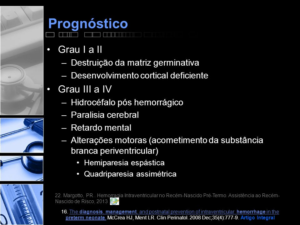 Prognóstico •Grau I a II –Destruição da matriz germinativa –Desenvolvimento cortical deficiente •Grau III a IV –Hidrocéfalo pós hemorrágico –Paralisia cerebral –Retardo mental –Alterações motoras (acometimento da substância branca periventricular) •Hemiparesia espástica •Quadriparesia assimétrica 22.
