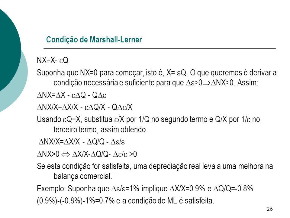 26 Condição de Marshall-Lerner NX=X-  Q Suponha que NX=0 para começar, isto é, X=  Q. O que queremos é derivar a condição necessária e suficiente pa
