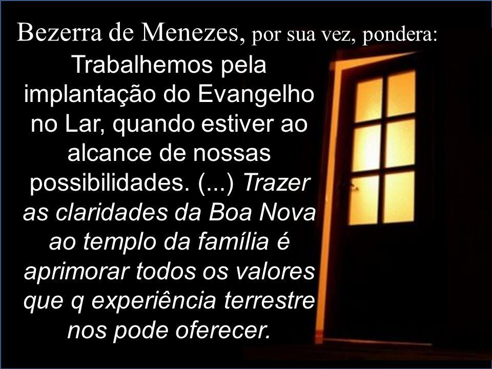 Bezerra de Menezes, por sua vez, pondera: Trabalhemos pela implantação do Evangelho Trabalhemos pela implantação do Evangelho no Lar, quando estiver ao alcance de nossas possibilidades.