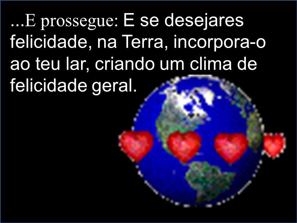 ... E prossegue: E se desejares felicidade, na Terra, incorpora-o ao teu lar, criando um clima de felicidade geral.