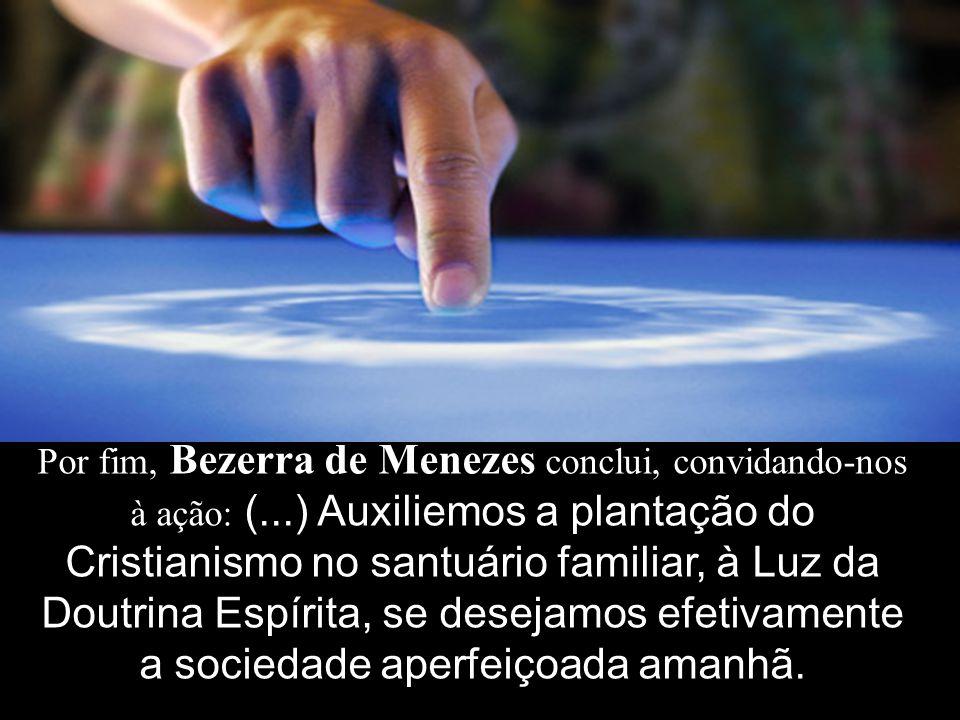 Por fim, Bezerra de Menezes conclui, convidando-nos à ação: (...) Auxiliemos a plantação do Cristianismo no santuário familiar, à Luz da Doutrina Espírita, se desejamos efetivamente a sociedade aperfeiçoada amanhã.