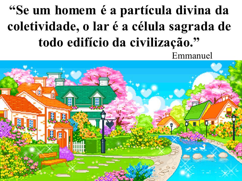 Se um homem é a partícula divina da coletividade, o lar é a célula sagrada de todo edifício da civilização. Emmanuel