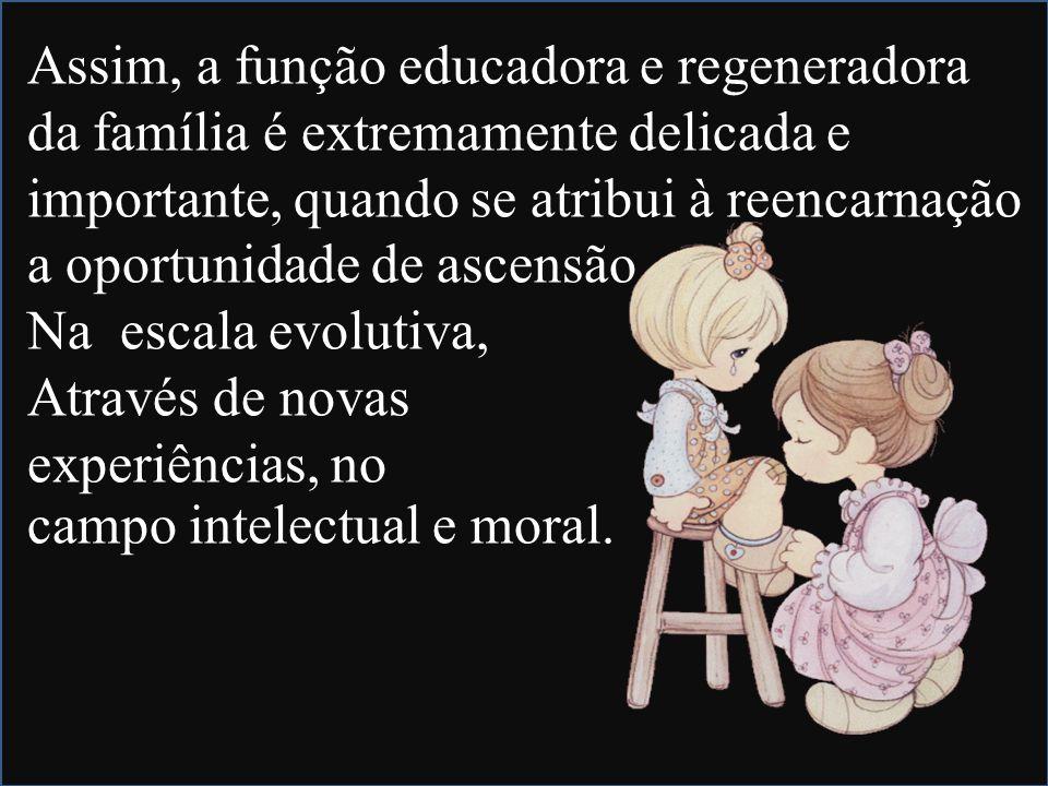Assim, a função educadora e regeneradora da família é extremamente delicada e importante, quando se atribui à reencarnação a oportunidade de ascensão Na escala evolutiva, Através de novas experiências, no campo intelectual e moral.