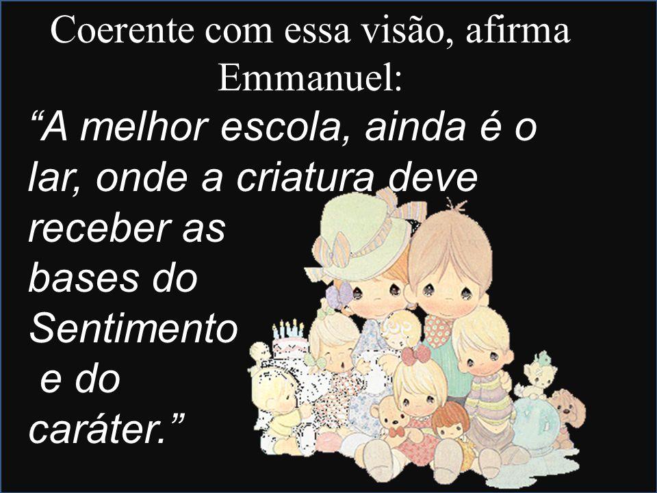 Coerente com essa visão, afirma Emmanuel: A melhor escola, ainda é o lar, onde a criatura deve receber as bases do Sentimento e do caráter.