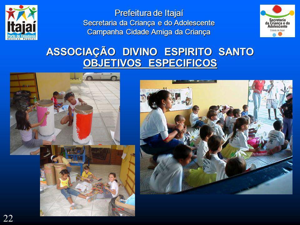 Prefeitura de Itajaí Secretaria da Criança e do Adolescente Campanha Cidade Amiga da Criança ASSOCIAÇÃO DIVINO ESPIRITO SANTO OBJETIVOS ESPECIFICOS 22