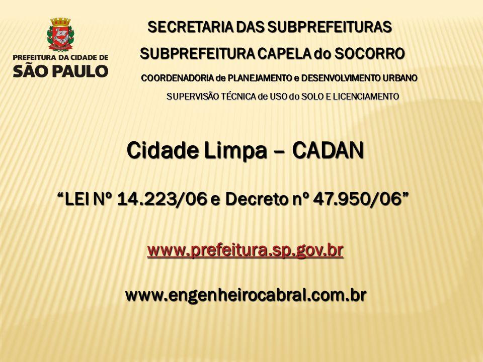 SECRETARIA DAS SUBPREFEITURAS SUBPREFEITURA CAPELA do SOCORRO Cidade Limpa – CADAN www.prefeitura.sp.gov.br www.engenheirocabral.com.br SUPERVISÃO TÉCNICA de USO do SOLO E LICENCIAMENTO COORDENADORIA de PLANEJAMENTO e DESENVOLVIMENTO URBANO LEI Nº 14.223/06 e Decreto nº 47.950/06