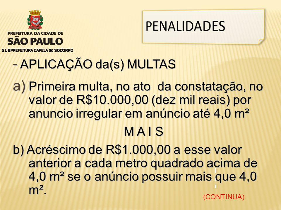 SUBPREFEITURA CAPELA do SOCORRO - APLICAÇÃO da(s) MULTAS a) Primeira multa, no ato da constatação, no valor de R$10.000,00 (dez mil reais) por anuncio irregular em anúncio até 4,0 m² M A I S b) Acréscimo de R$1.000,00 a esse valor anterior a cada metro quadrado acima de 4,0 m² se o anúncio possuir mais que 4,0 m².