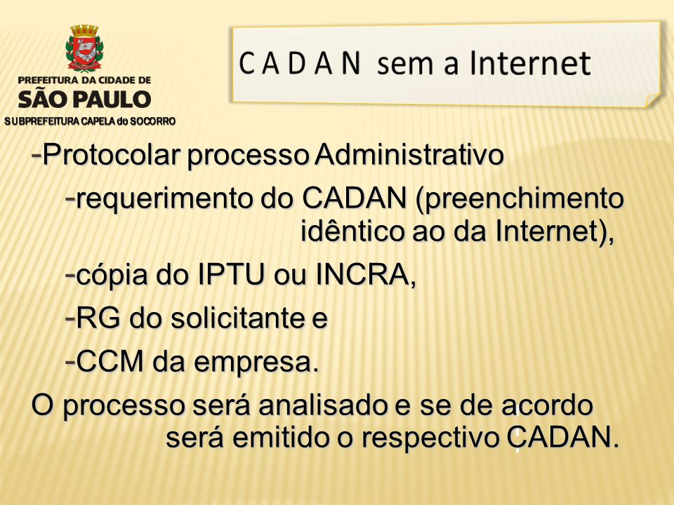 - Protocolar processo Administrativo - requerimento do CADAN (preenchimento idêntico ao da Internet), - cópia do IPTU ou INCRA, - RG do solicitante e - CCM da empresa.