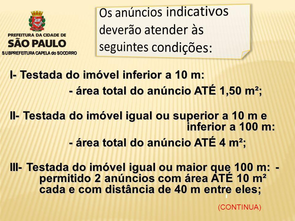 SUBPREFEITURA CAPELA do SOCORRO I- Testada do imóvel inferior a 10 m: - área total do anúncio ATÉ 1,50 m²; II- Testada do imóvel igual ou superior a 10 m e inferior a 100 m: - área total do anúncio ATÉ 4 m²; - área total do anúncio ATÉ 4 m²; III- Testada do imóvel igual ou maior que 100 m: - permitido 2 anúncios com área ATÉ 10 m² cada e com distância de 40 m entre eles; (CONTINUA)