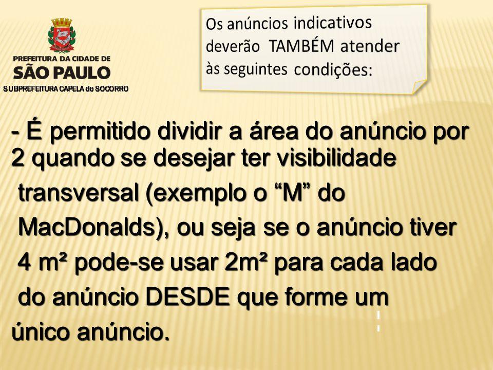 SUBPREFEITURA CAPELA do SOCORRO - É permitido dividir a área do anúncio por 2 quando se desejar ter visibilidade transversal (exemplo o M do transversal (exemplo o M do MacDonalds), ou seja se o anúncio tiver MacDonalds), ou seja se o anúncio tiver 4 m² pode-se usar 2m² para cada lado 4 m² pode-se usar 2m² para cada lado do anúncio DESDE que forme um do anúncio DESDE que forme um único anúncio.