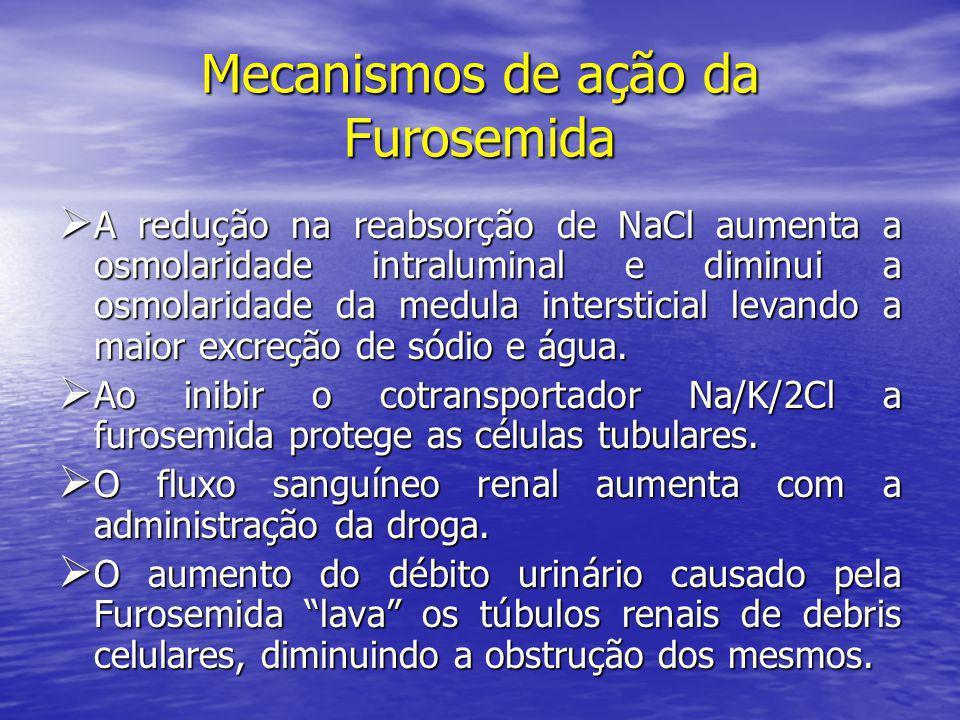 Mecanismos de ação da Furosemida  A redução na reabsorção de NaCl aumenta a osmolaridade intraluminal e diminui a osmolaridade da medula intersticial