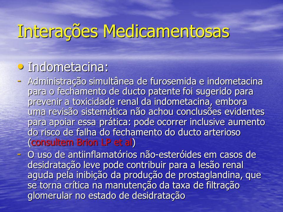 Interações Medicamentosas • Indometacina: - Administração simultânea de furosemida e indometacina para o fechamento de ducto patente foi sugerido para