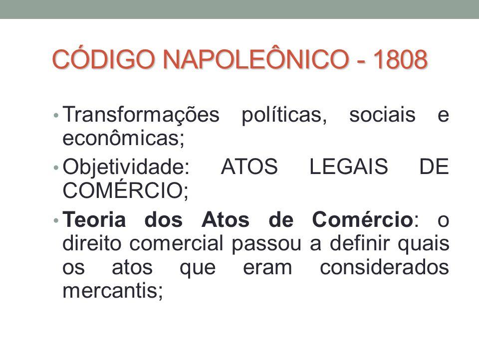 CÓDIGO NAPOLEÔNICO - 1808 • Transformações políticas, sociais e econômicas; • Objetividade: ATOS LEGAIS DE COMÉRCIO; • Teoria dos Atos de Comércio: o