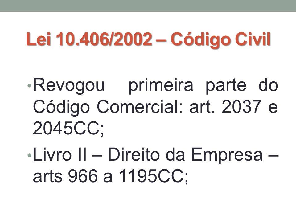 Lei 10.406/2002 – Código Civil • Revogou primeira parte do Código Comercial: art. 2037 e 2045CC; • Livro II – Direito da Empresa – arts 966 a 1195CC;