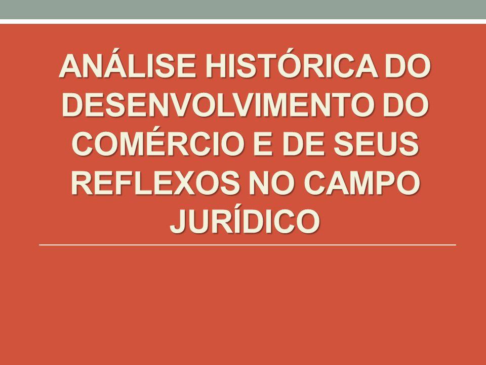 ANÁLISE HISTÓRICA DO DESENVOLVIMENTO DO COMÉRCIO E DE SEUS REFLEXOS NO CAMPO JURÍDICO