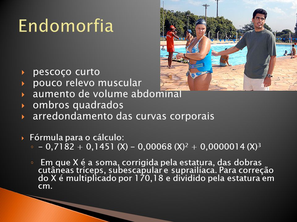 Endomorfia  pescoço curto  pouco relevo muscular  aumento de volume abdominal  ombros quadrados  arredondamento das curvas corporais  Fórmula pa