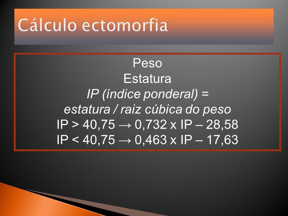 Cálculo ectomorfia Peso Estatura IP (índice ponderal) = estatura / raiz cúbica do peso IP > 40,75 → 0,732 x IP – 28,58 IP < 40,75 → 0,463 x IP – 17,63