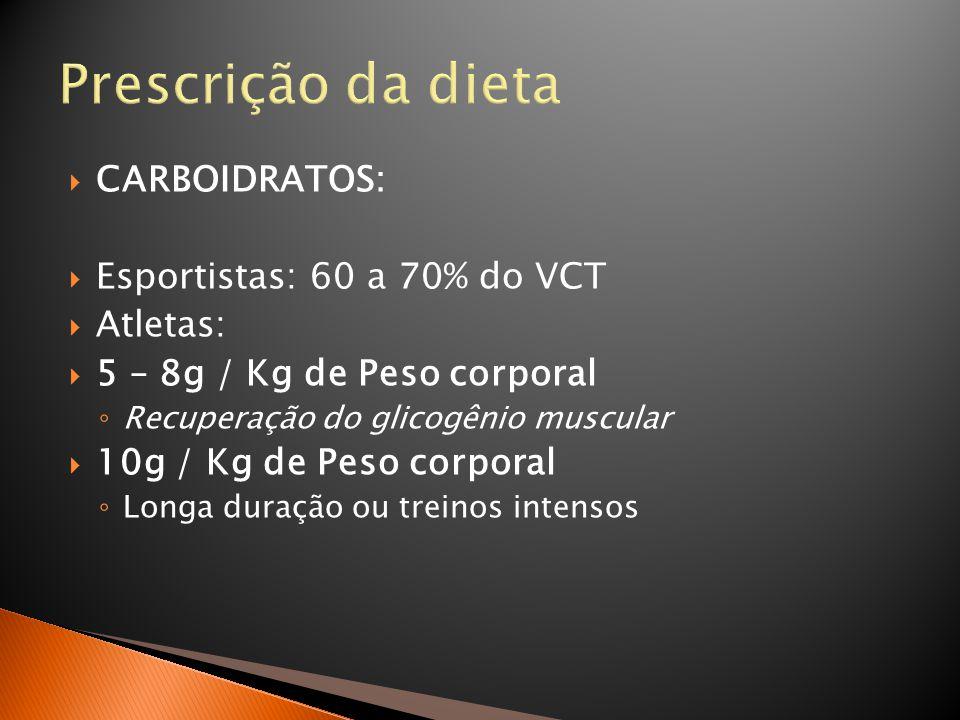 Prescrição da dieta  CARBOIDRATOS:  Esportistas: 60 a 70% do VCT  Atletas:  5 – 8g / Kg de Peso corporal ◦ Recuperação do glicogênio muscular  10