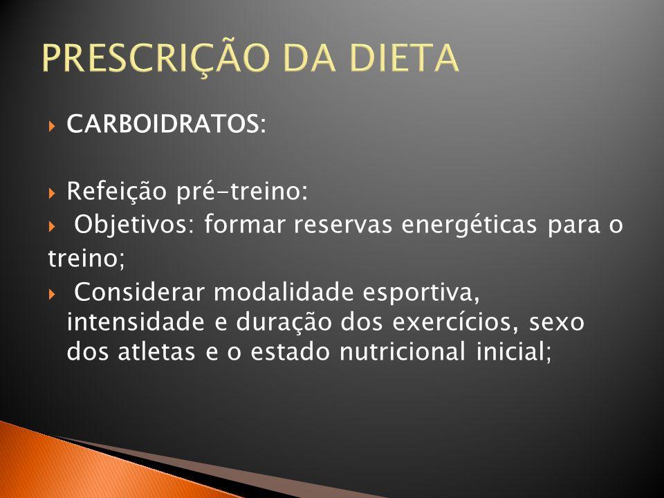 PRESCRIÇÃO DA DIETA  CARBOIDRATOS:  Refeição pré-treino:  Objetivos: formar reservas energéticas para o treino;  Considerar modalidade esportiva,