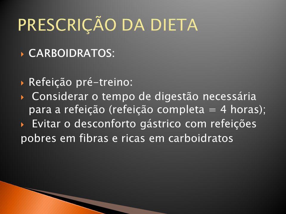 PRESCRIÇÃO DA DIETA  CARBOIDRATOS:  Refeição pré-treino:  Considerar o tempo de digestão necessária para a refeição (refeição completa = 4 horas);