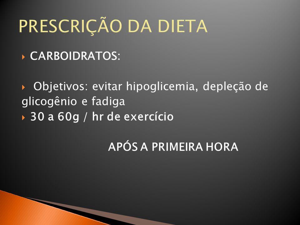 PRESCRIÇÃO DA DIETA  CARBOIDRATOS:  Objetivos: evitar hipoglicemia, depleção de glicogênio e fadiga  30 a 60g / hr de exercício APÓS A PRIMEIRA HOR