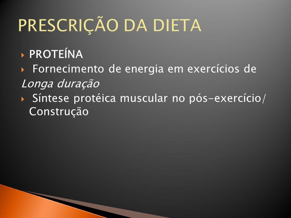 PRESCRIÇÃO DA DIETA  PROTEÍNA  Fornecimento de energia em exercícios de Longa duração  Síntese protéica muscular no pós-exercício/ Construção