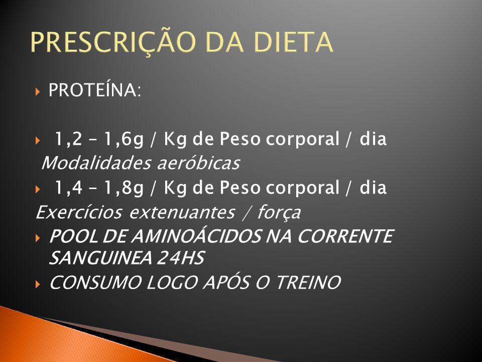 PRESCRIÇÃO DA DIETA  PROTEÍNA:  1,2 – 1,6g / Kg de Peso corporal / dia Modalidades aeróbicas  1,4 – 1,8g / Kg de Peso corporal / dia Exercícios ext