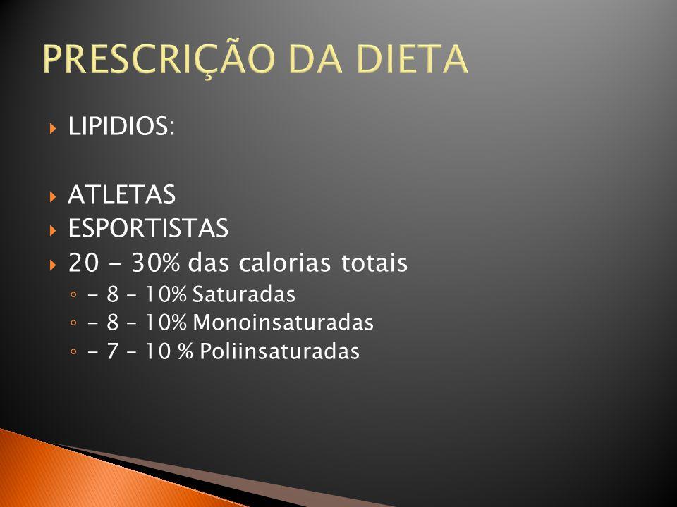 PRESCRIÇÃO DA DIETA  LIPIDIOS:  ATLETAS  ESPORTISTAS  20 - 30% das calorias totais ◦ - 8 – 10% Saturadas ◦ - 8 – 10% Monoinsaturadas ◦ - 7 – 10 %