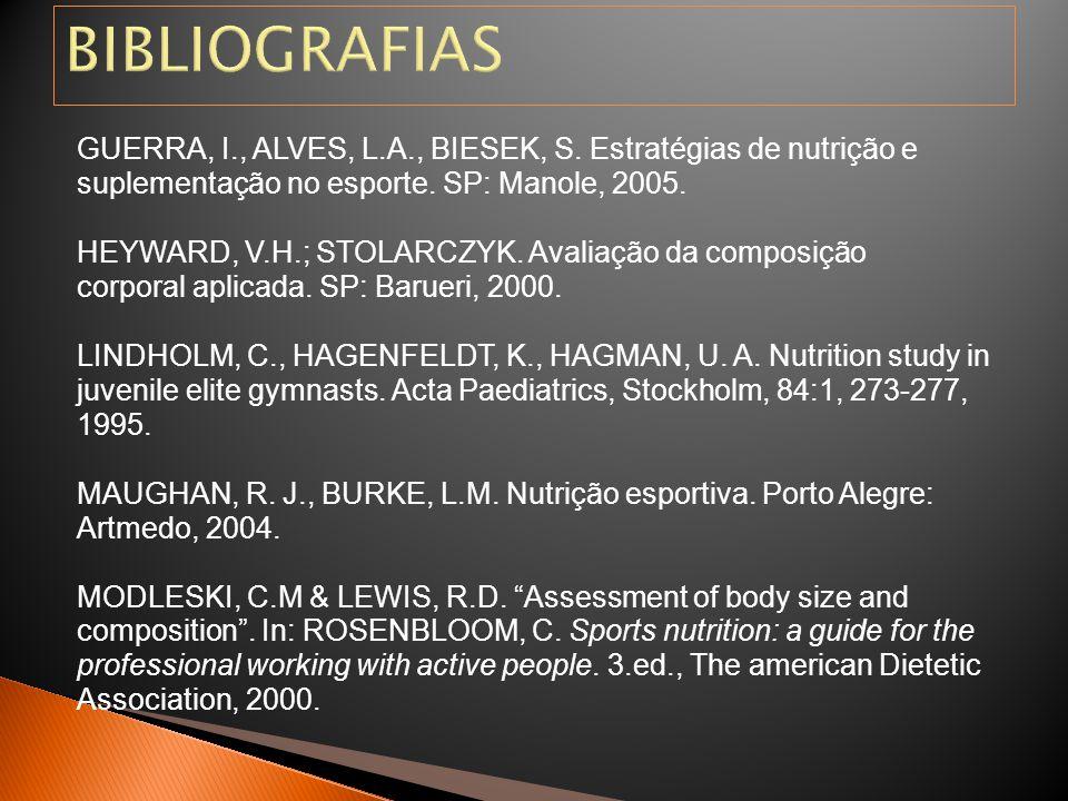 GUERRA, I., ALVES, L.A., BIESEK, S. Estratégias de nutrição e suplementação no esporte. SP: Manole, 2005. HEYWARD, V.H.; STOLARCZYK. Avaliação da comp