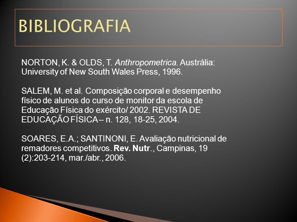 BIBLIOGRAFIA NORTON, K. & OLDS, T. Anthropometrica. Austrália: University of New South Wales Press, 1996. SALEM, M. et al. Composição corporal e desem