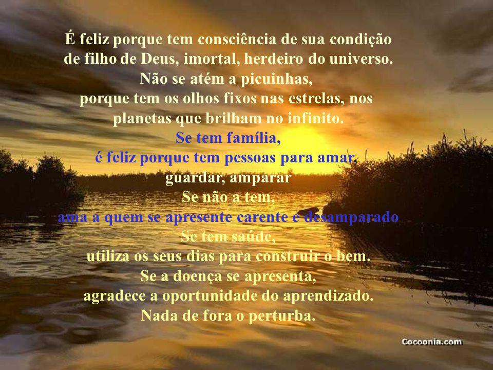 É feliz porque tem consciência de sua condição de filho de Deus, imortal, herdeiro do universo.
