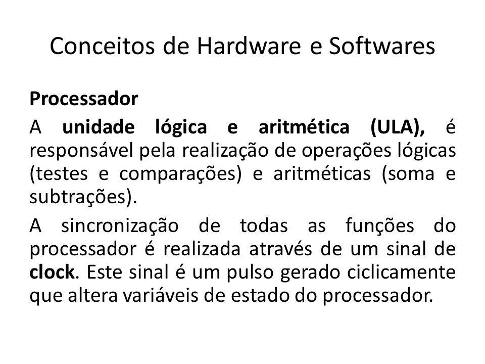 Conceitos de Hardware e Softwares Processador A unidade lógica e aritmética (ULA), é responsável pela realização de operações lógicas (testes e compar