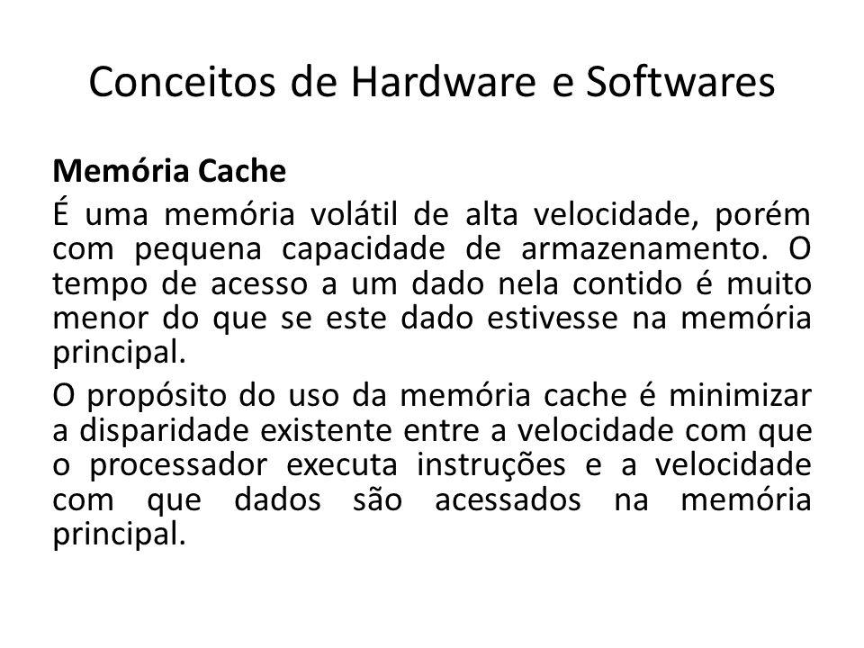 Conceitos de Hardware e Softwares Memória Cache É uma memória volátil de alta velocidade, porém com pequena capacidade de armazenamento. O tempo de ac